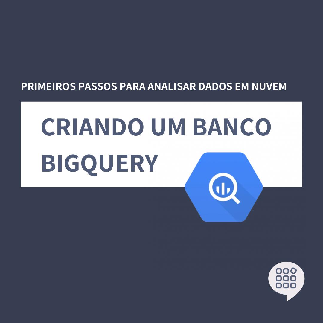 Primeiros passos para analisar dados em nuvem: Criando um banco BigQuery na Google Cloud Platform